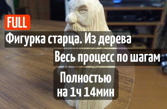 Видео. Вырезаю фигурку старца. Процесс по шагам. (1 час 14 минут)